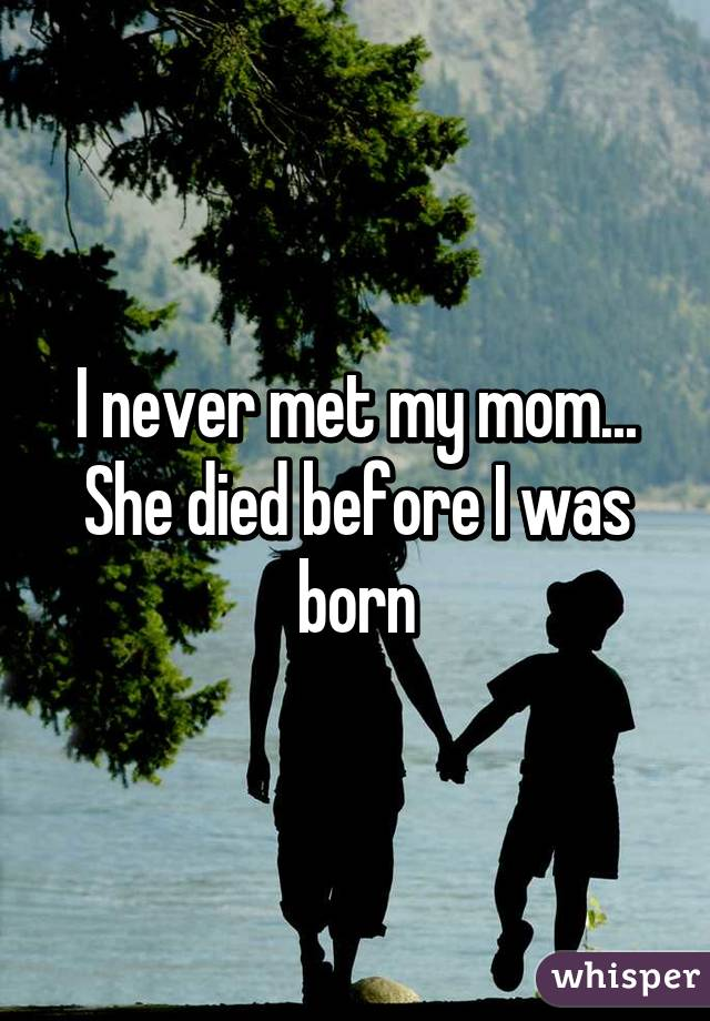 I never met my mom... She died before I was born