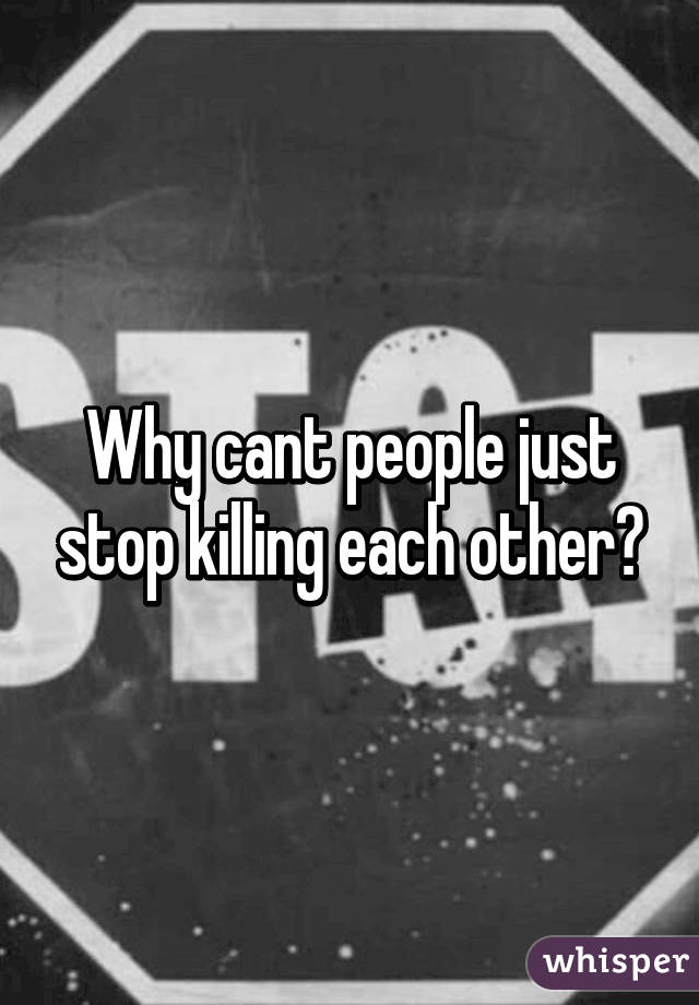 Why cant people just stop killing each other?