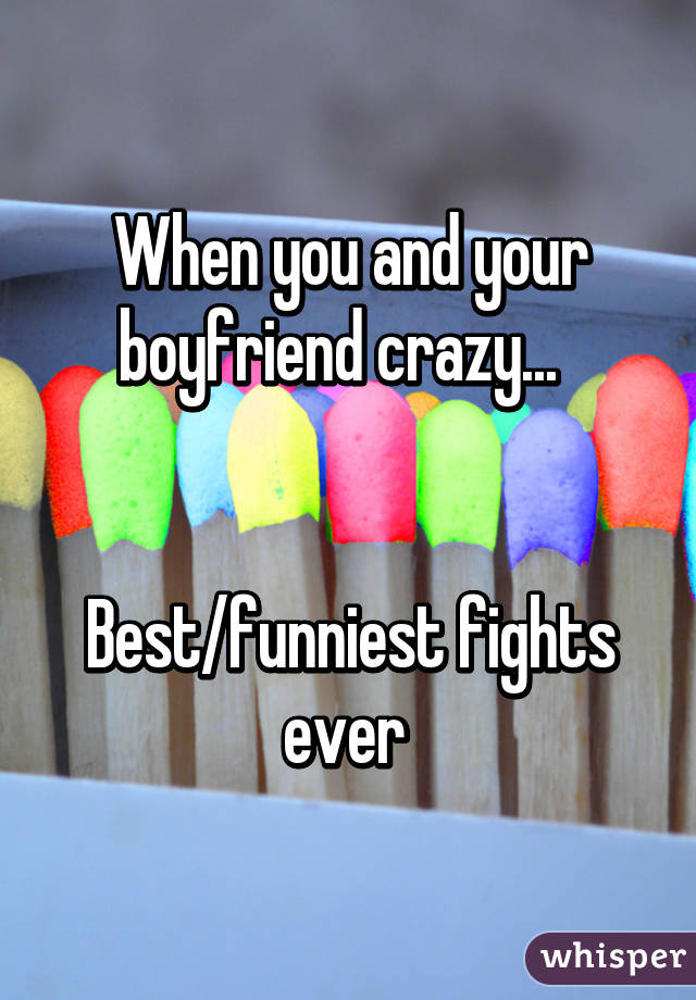 When you and your boyfriend crazy...     Best/funniest fights ever