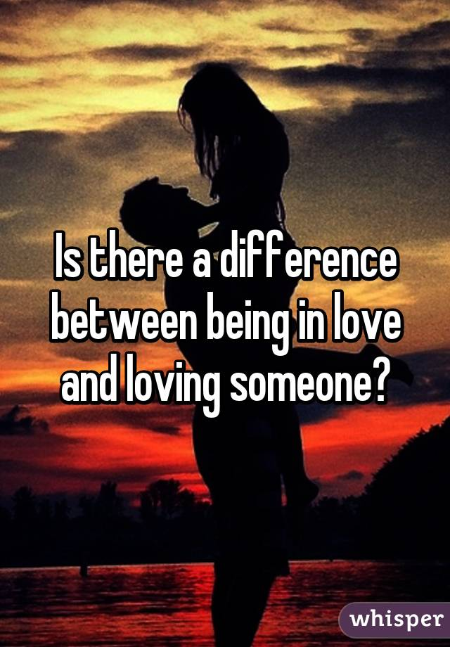 Is there a difference between being in love and loving someone?