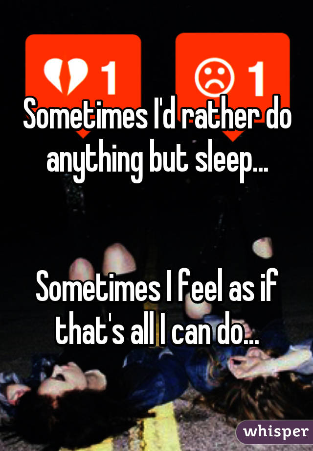 Sometimes I'd rather do anything but sleep...   Sometimes I feel as if that's all I can do...