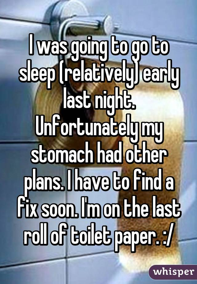 I was going to go to sleep (relatively) early last night. Unfortunately my stomach had other plans. I have to find a fix soon. I'm on the last roll of toilet paper. :/