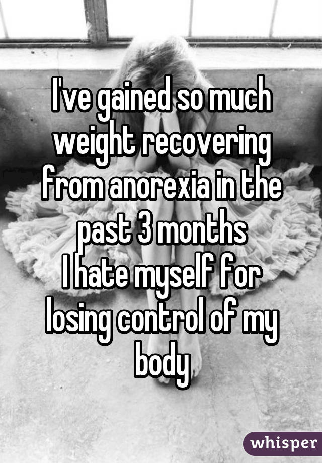 I've gained so much weight recovering from anorexia in the past 3 months I hate myself for losing control of my body