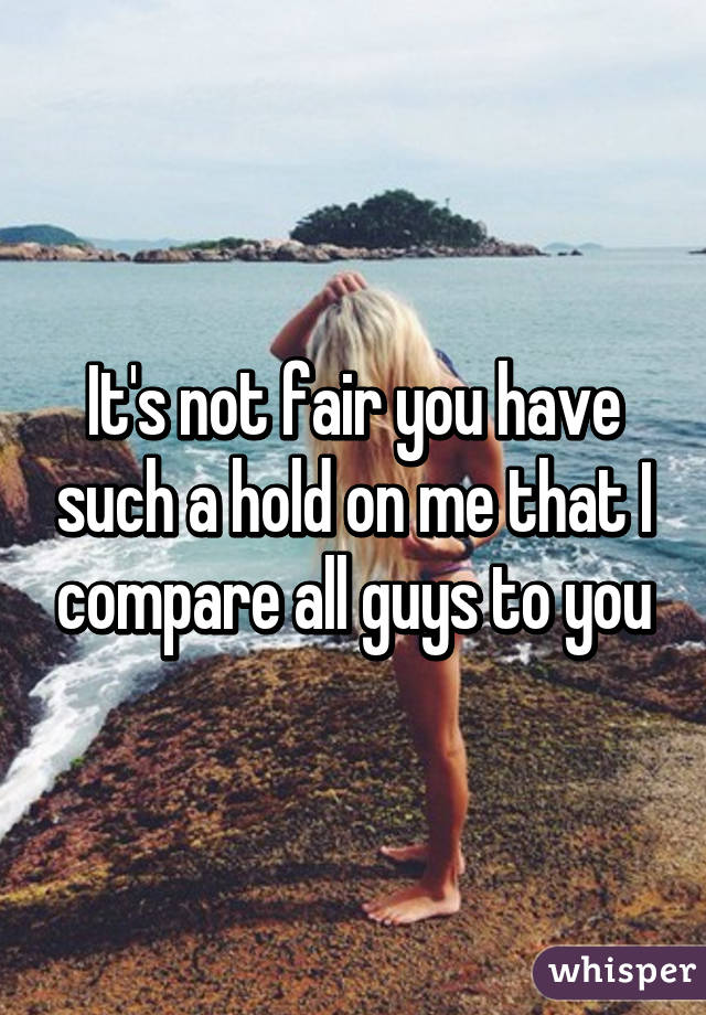It's not fair you have such a hold on me that I compare all guys to you