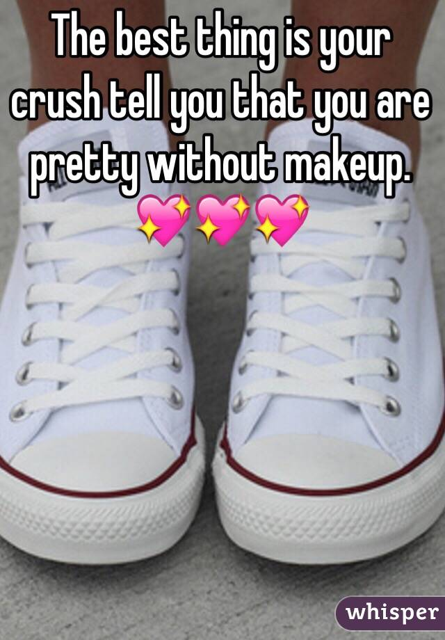The best thing is your crush tell you that you are pretty without makeup.  💖💖💖