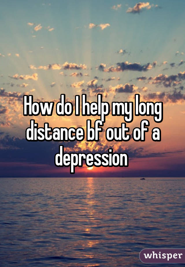 How do I help my long distance bf out of a depression