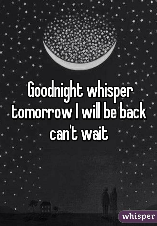 Goodnight whisper tomorrow I will be back can't wait