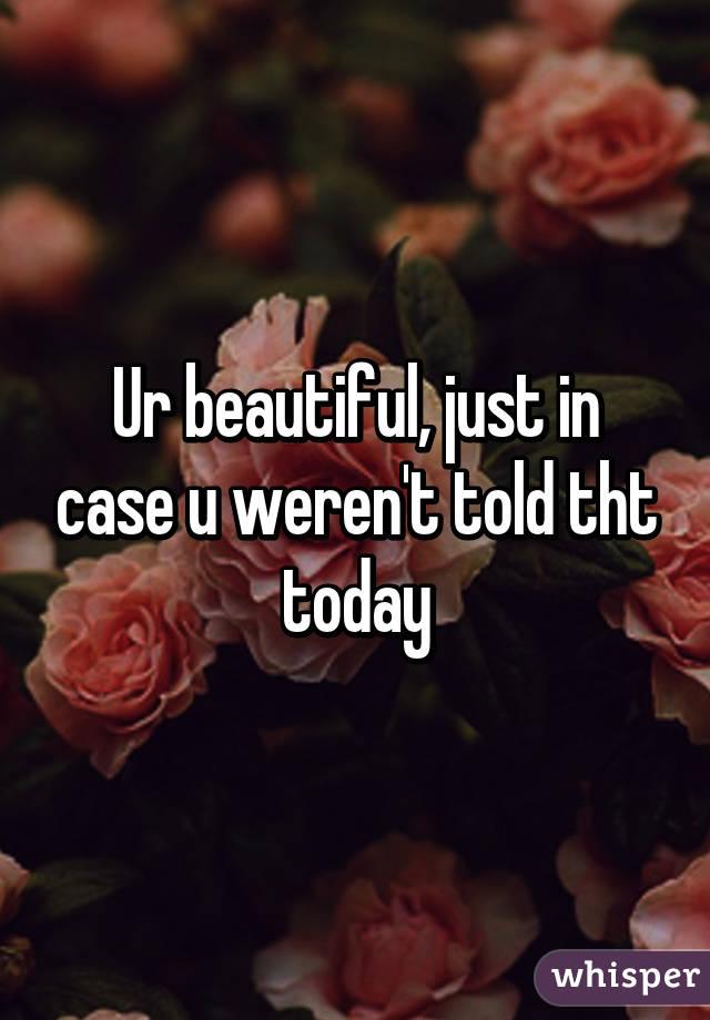 Ur beautiful, just in case u weren't told tht today