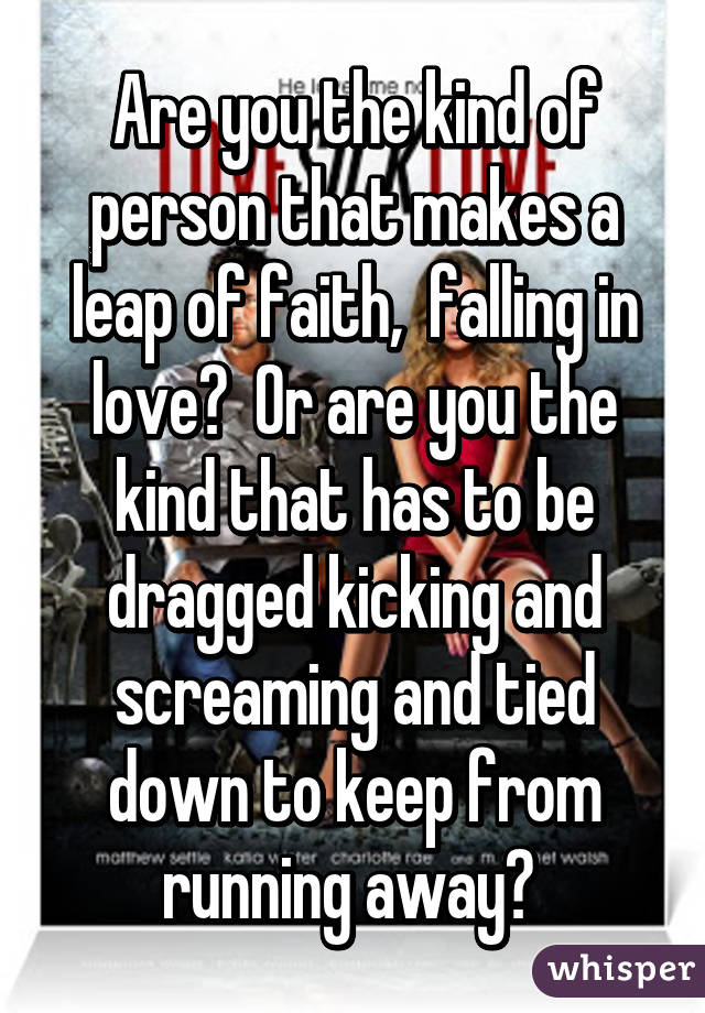 Are you the kind of person that makes a leap of faith,  falling in love?  Or are you the kind that has to be dragged kicking and screaming and tied down to keep from running away?
