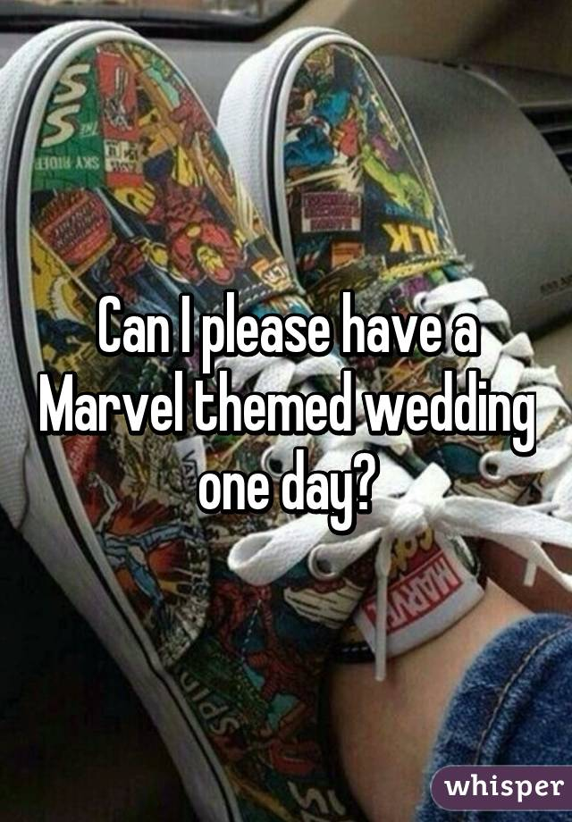 Can I please have a Marvel themed wedding one day?