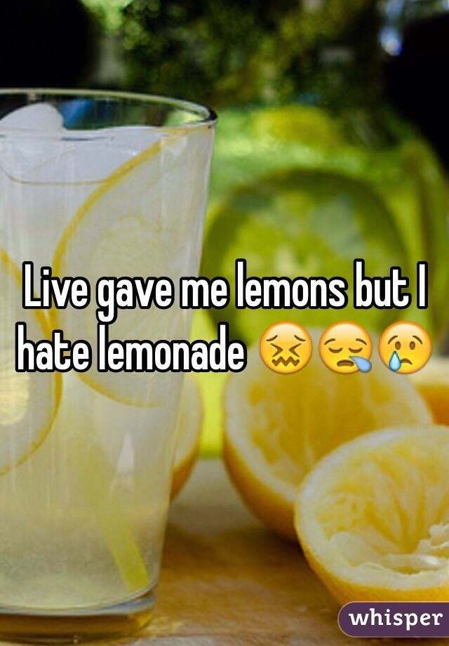 Live gave me lemons but I hate lemonade 😖😪😢