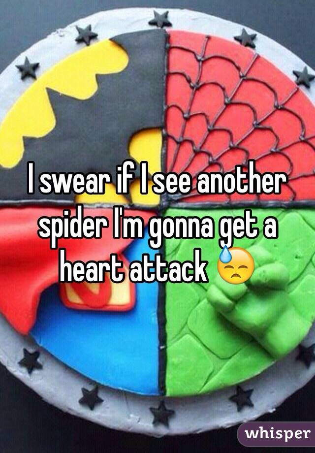 I swear if I see another spider I'm gonna get a heart attack 😓