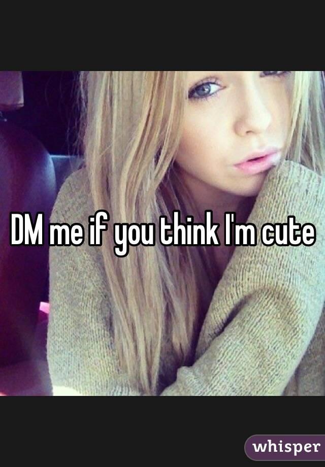 DM me if you think I'm cute