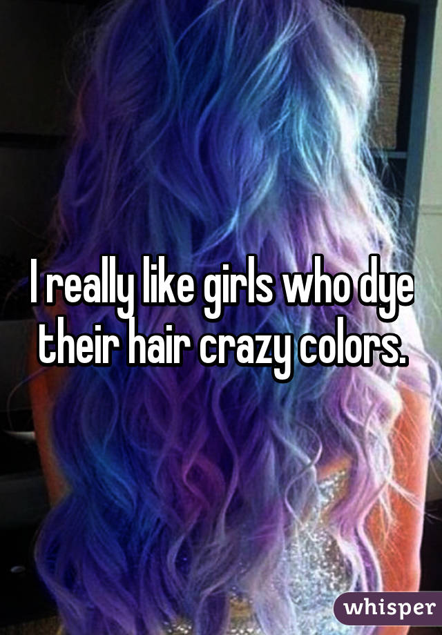 I really like girls who dye their hair crazy colors.