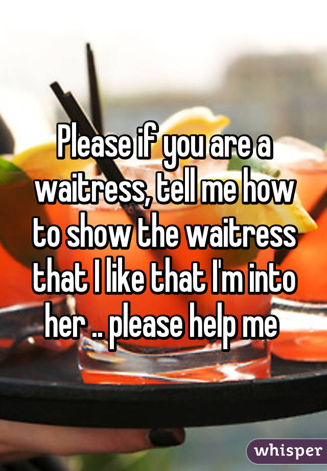 Please if you are a waitress, tell me how to show the waitress that I like that I'm into her .. please help me