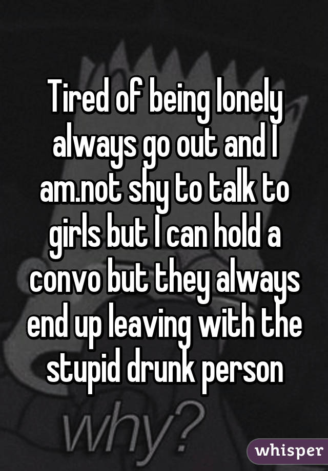 Tired of being lonely always go out and I am.not shy to talk to girls but I can hold a convo but they always end up leaving with the stupid drunk person