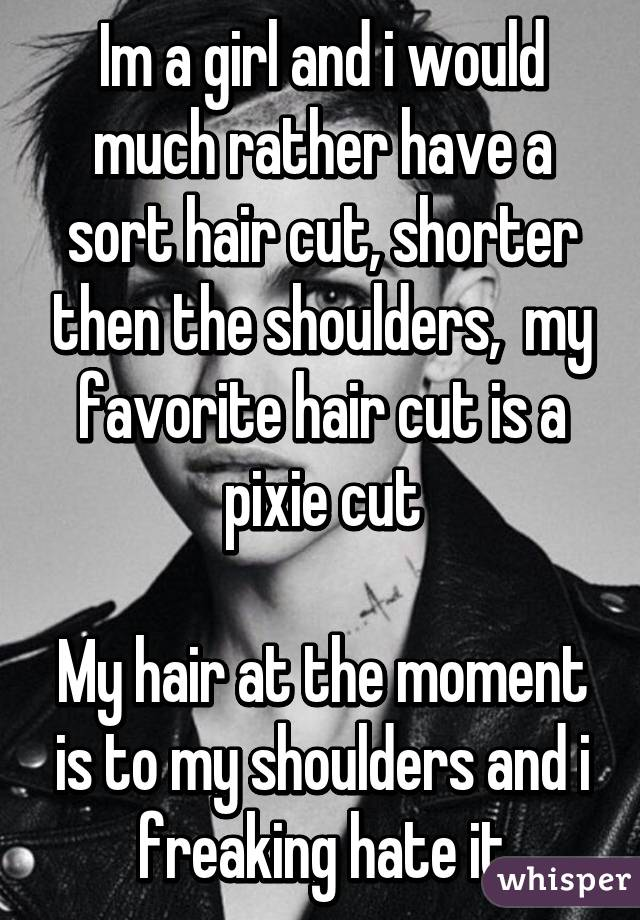 Im a girl and i would much rather have a sort hair cut, shorter then the shoulders,  my favorite hair cut is a pixie cut  My hair at the moment is to my shoulders and i freaking hate it