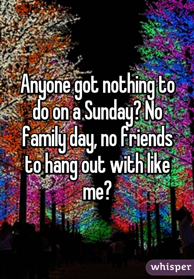 Anyone got nothing to do on a Sunday? No family day, no friends to hang out with like me?