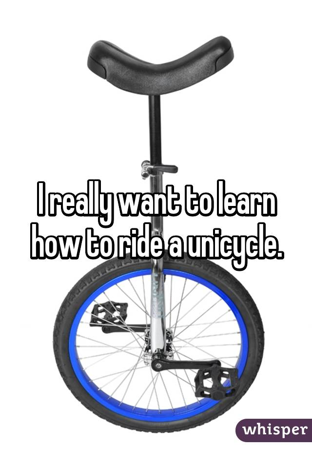 I really want to learn how to ride a unicycle.