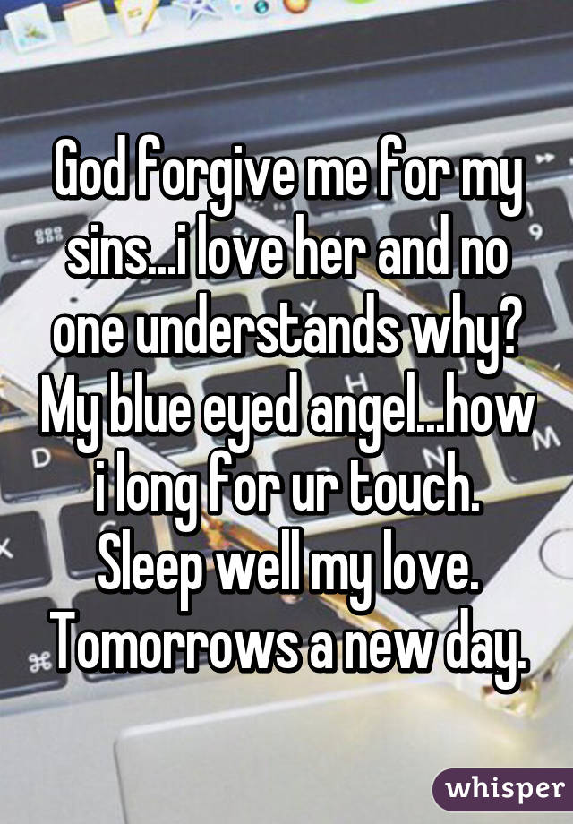 God forgive me for my sins...i love her and no one understands why? My blue eyed angel...how i long for ur touch. Sleep well my love. Tomorrows a new day.