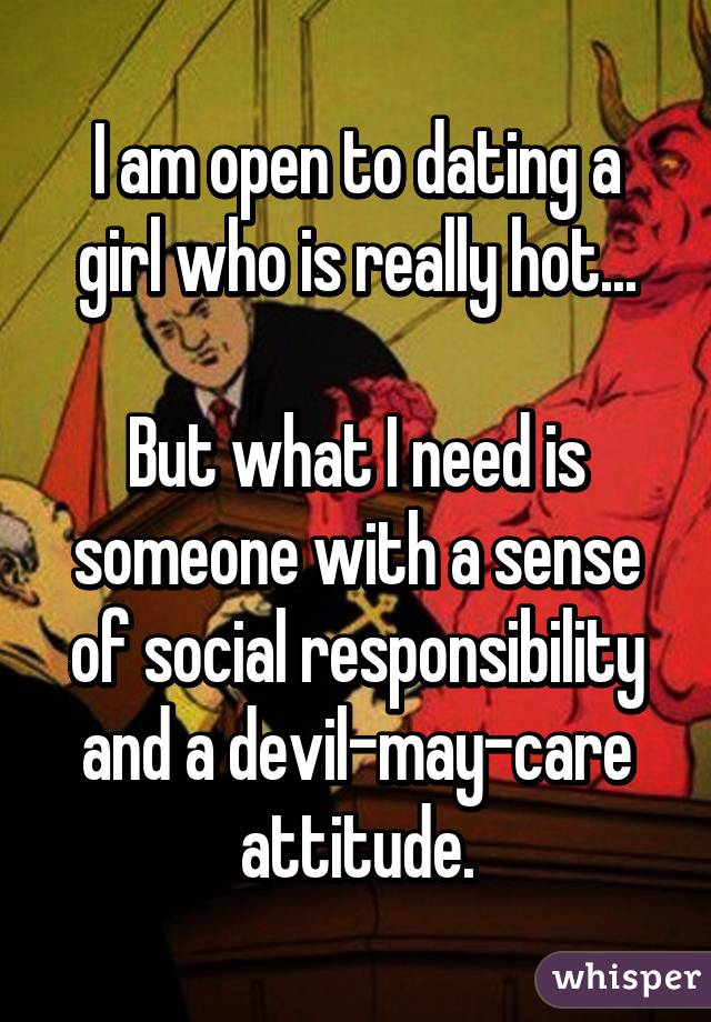 I am open to dating a girl who is really hot...  But what I need is someone with a sense of social responsibility and a devil-may-care attitude.