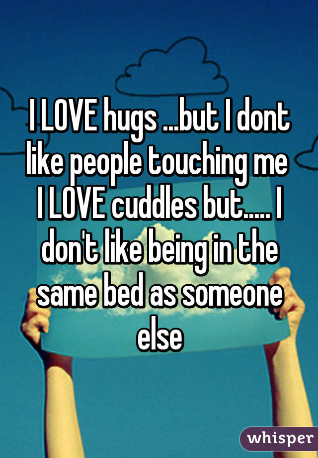 I LOVE hugs ...but I dont like people touching me  I LOVE cuddles but..... I don't like being in the same bed as someone else