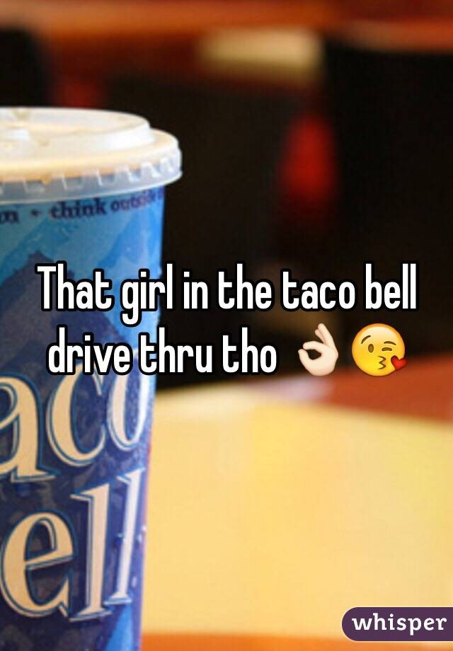 That girl in the taco bell drive thru tho 👌🏻😘