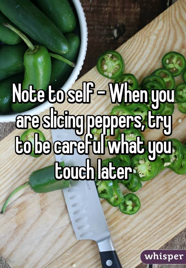 Note to self - When you are slicing peppers, try to be careful what you touch later