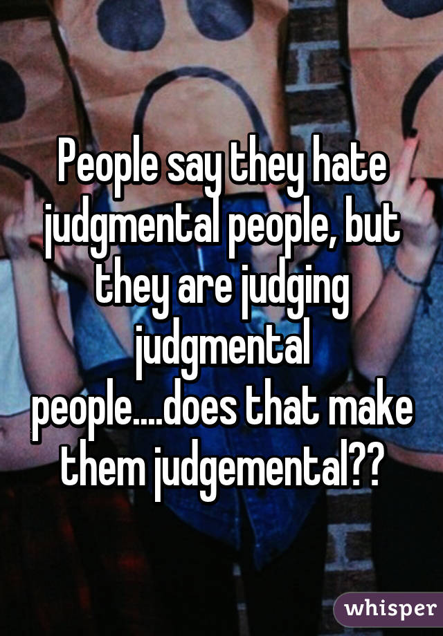 People say they hate judgmental people, but they are judging judgmental people....does that make them judgemental??
