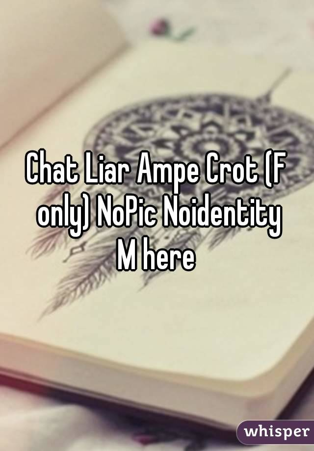 Chat Liar Ampe Crot (F only) NoPic Noidentity M here