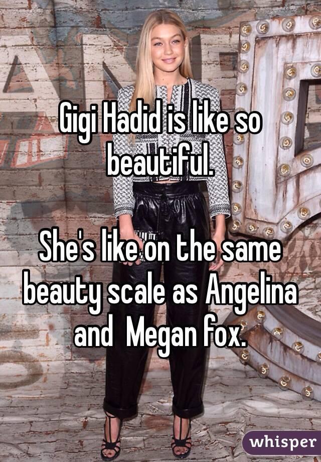 Gigi Hadid is like so beautiful.   She's like on the same beauty scale as Angelina  and  Megan fox.