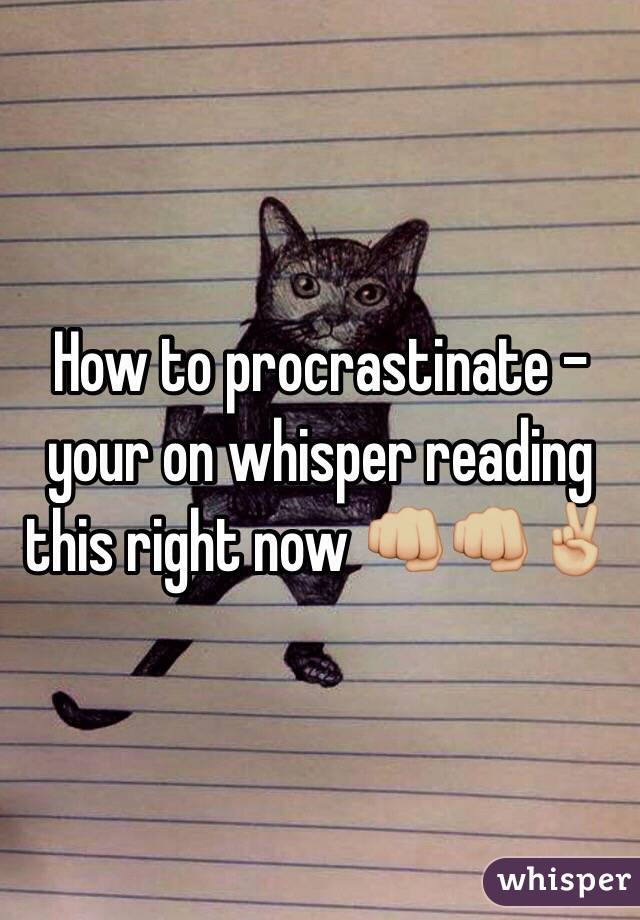 How to procrastinate - your on whisper reading this right now 👊🏼👊🏼✌🏼️