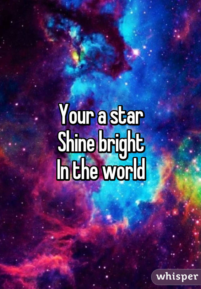 Your a star Shine bright In the world