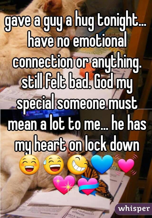 gave a guy a hug tonight... have no emotional connection or anything. still felt bad. God my special someone must mean a lot to me... he has my heart on lock down 😁😅😆💙💓💖💝