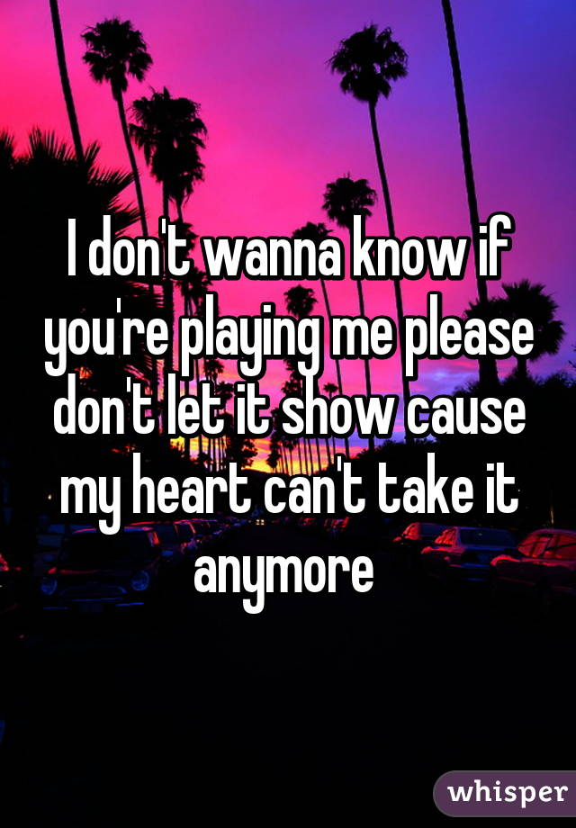 I don't wanna know if you're playing me please don't let it show cause my heart can't take it anymore