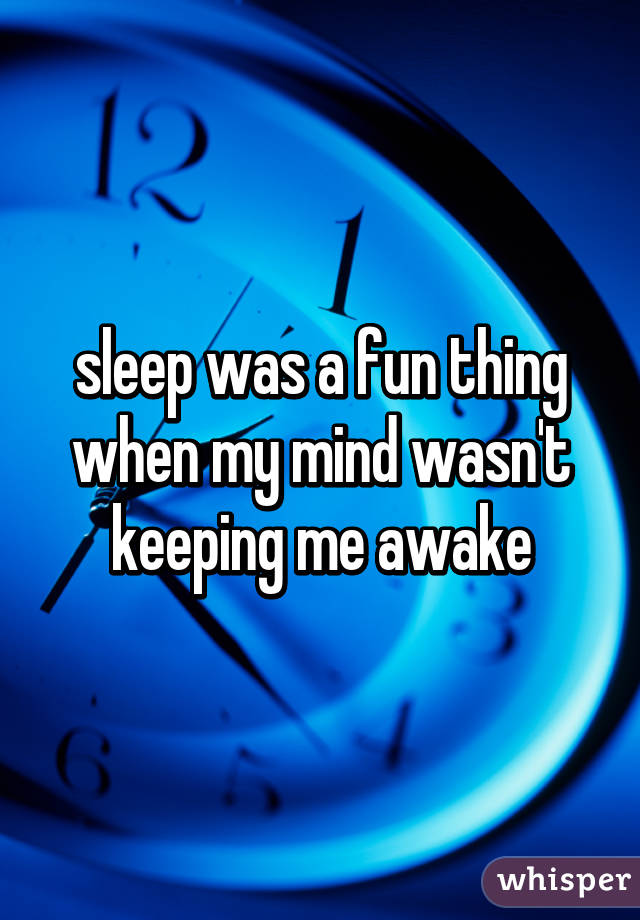 sleep was a fun thing when my mind wasn't keeping me awake