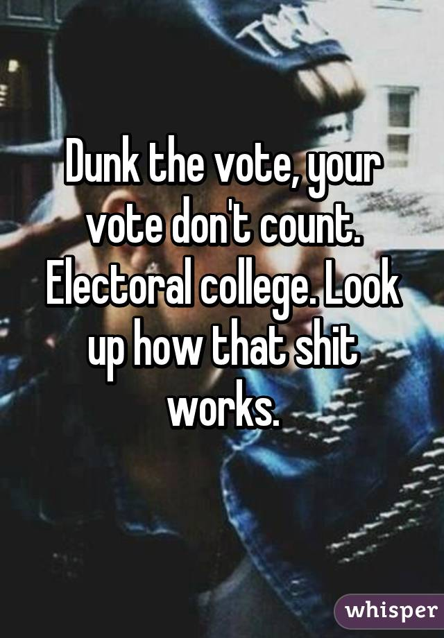 Dunk the vote, your vote don't count. Electoral college. Look up how that shit works.