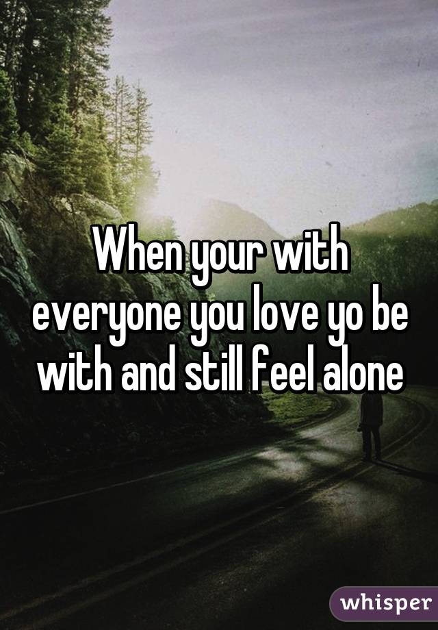 When your with everyone you love yo be with and still feel alone