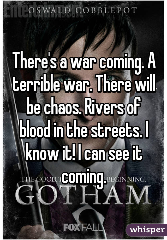 There's a war coming. A terrible war. There will be chaos. Rivers of blood in the streets. I know it! I can see it coming.