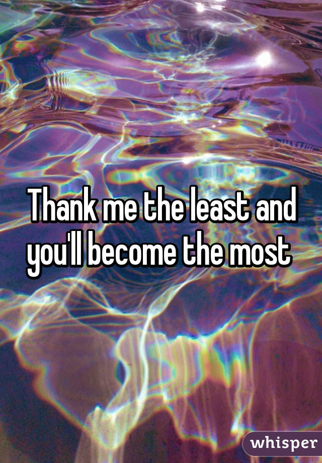 Thank me the least and you'll become the most