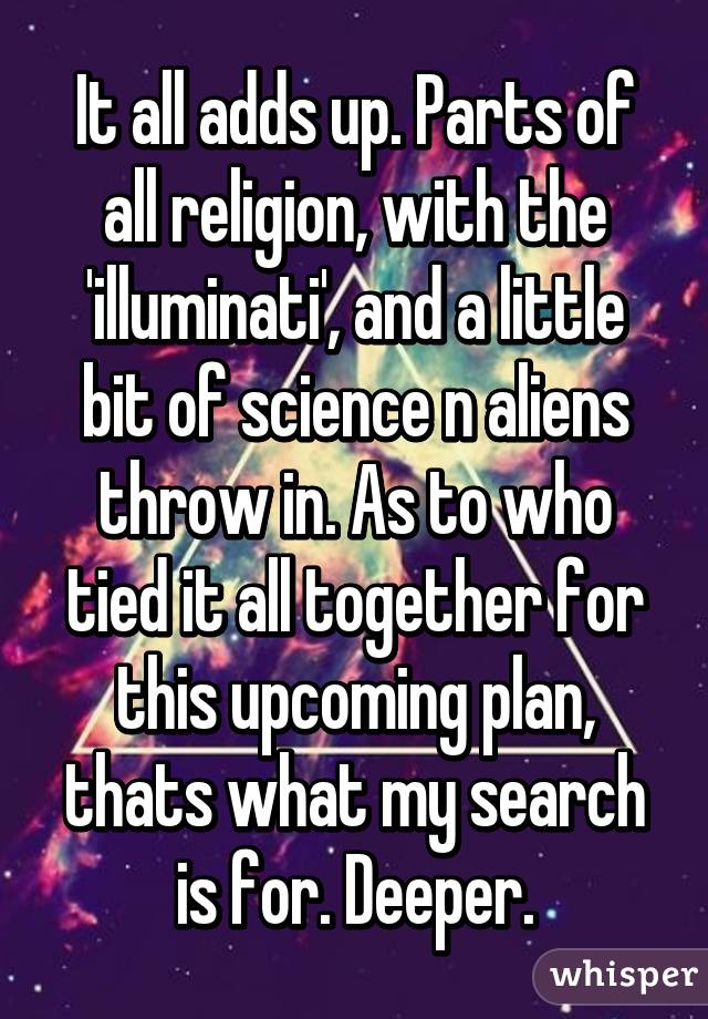 It all adds up. Parts of all religion, with the 'illuminati', and a little bit of science n aliens throw in. As to who tied it all together for this upcoming plan, thats what my search is for. Deeper.