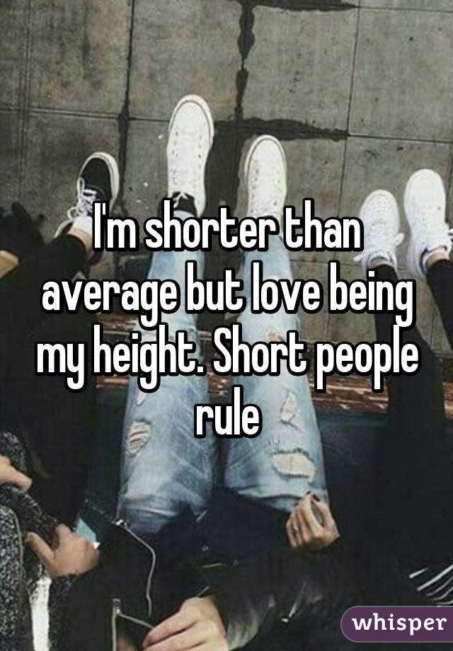 I'm shorter than average but love being my height. Short people rule