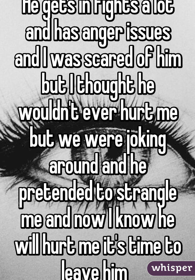 He gets in fights a lot and has anger issues and I was scared of him but I thought he wouldn't ever hurt me but we were joking around and he pretended to strangle me and now I know he will hurt me it's time to leave him