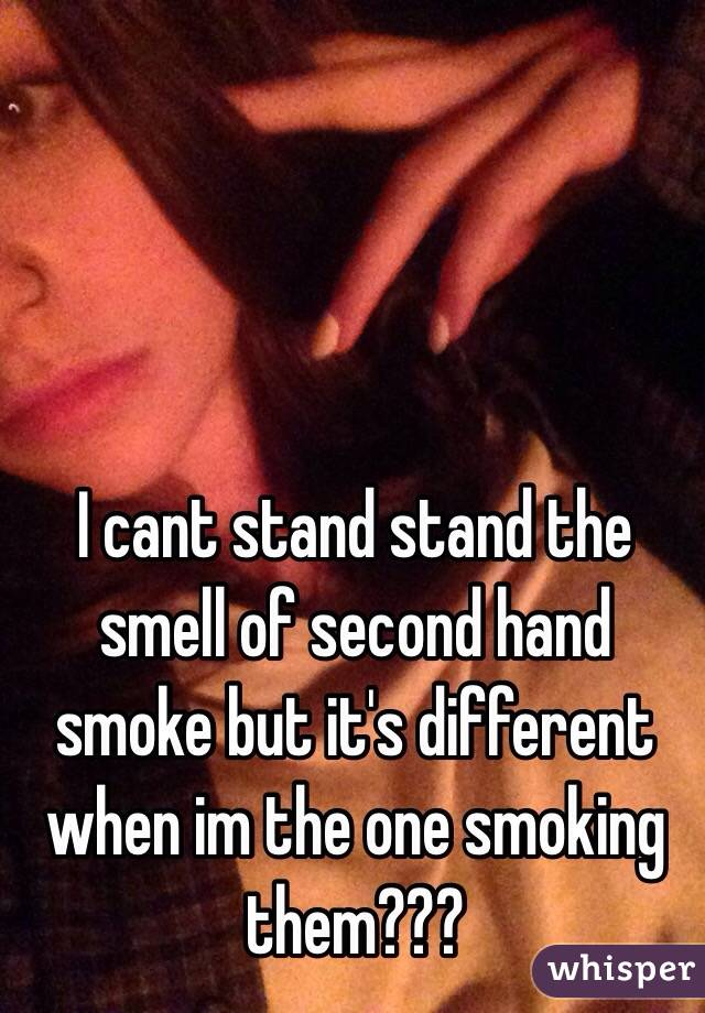 I cant stand stand the smell of second hand smoke but it's different when im the one smoking them???