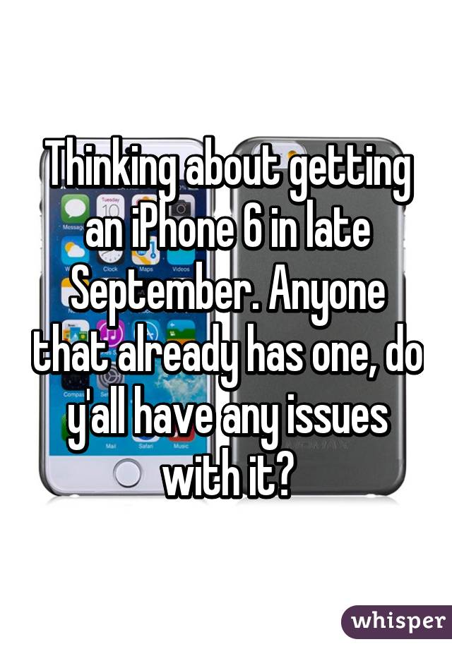 Thinking about getting an iPhone 6 in late September. Anyone that already has one, do y'all have any issues with it?