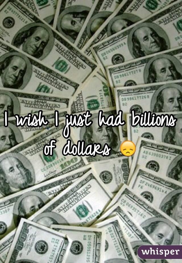 I wish I just had billions of dollars 😞