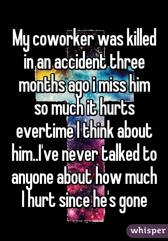 My coworker was killed in an accident three months ago i miss him so much it hurts evertime I think about him..I've never talked to anyone about how much I hurt since he's gone