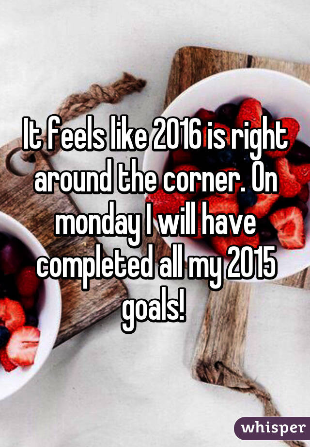 It feels like 2016 is right around the corner. On monday I will have completed all my 2015 goals!