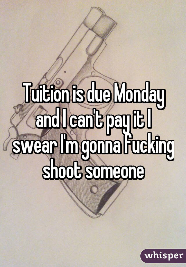 Tuition is due Monday and I can't pay it I swear I'm gonna fucking shoot someone