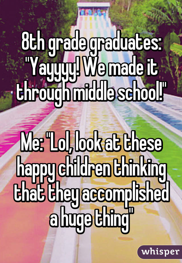 """8th grade graduates: """"Yayyyy! We made it through middle school!""""  Me: """"Lol, look at these happy children thinking that they accomplished a huge thing"""""""